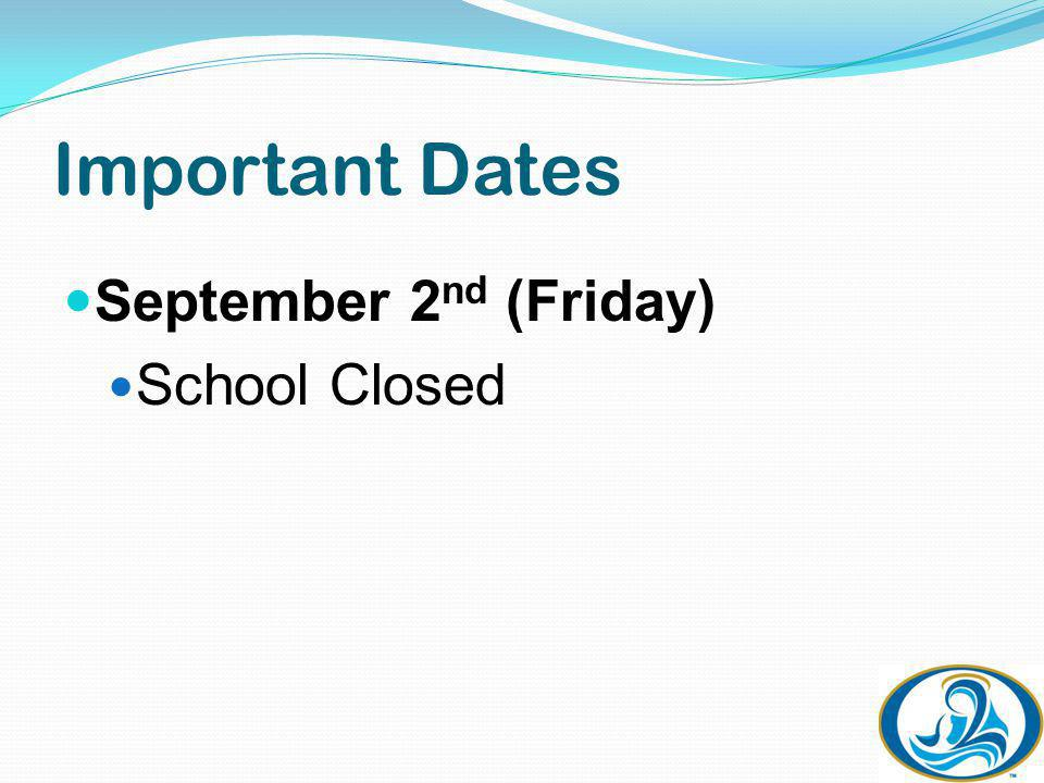 Important Dates September 2 nd (Friday) School Closed