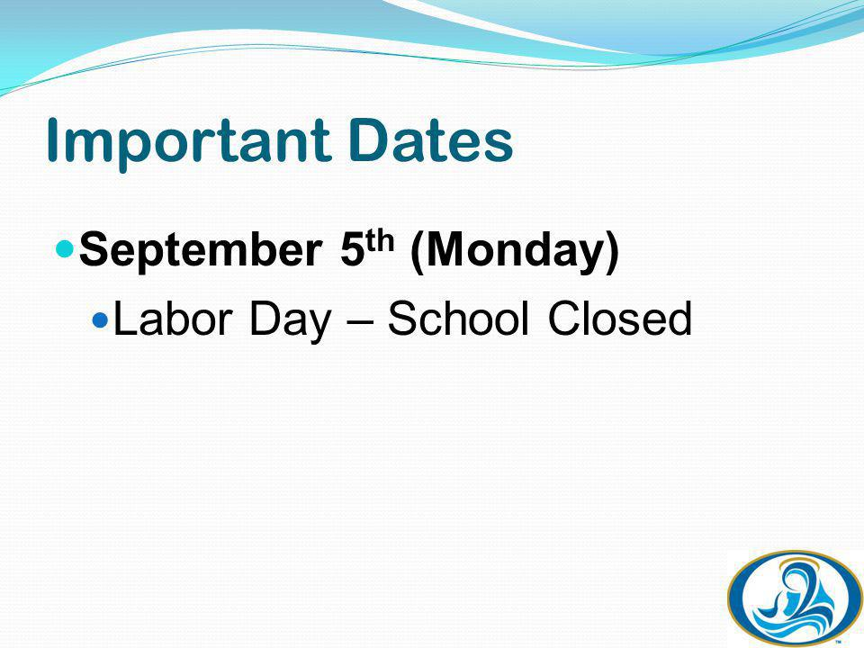 Important Dates September 5 th (Monday) Labor Day – School Closed