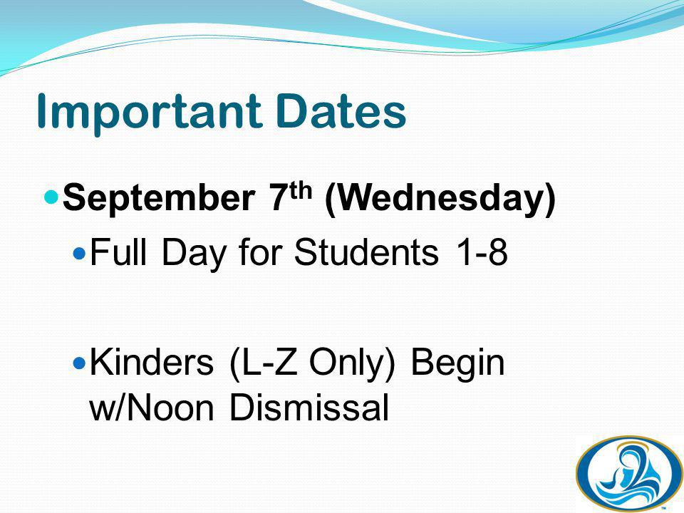 Important Dates September 7 th (Wednesday) Full Day for Students 1-8 Kinders (L-Z Only) Begin w/Noon Dismissal