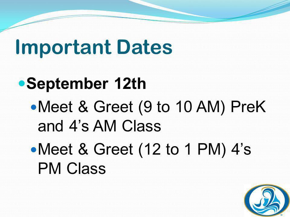 Important Dates September 12th Meet & Greet (9 to 10 AM) PreK and 4s AM Class Meet & Greet (12 to 1 PM) 4s PM Class