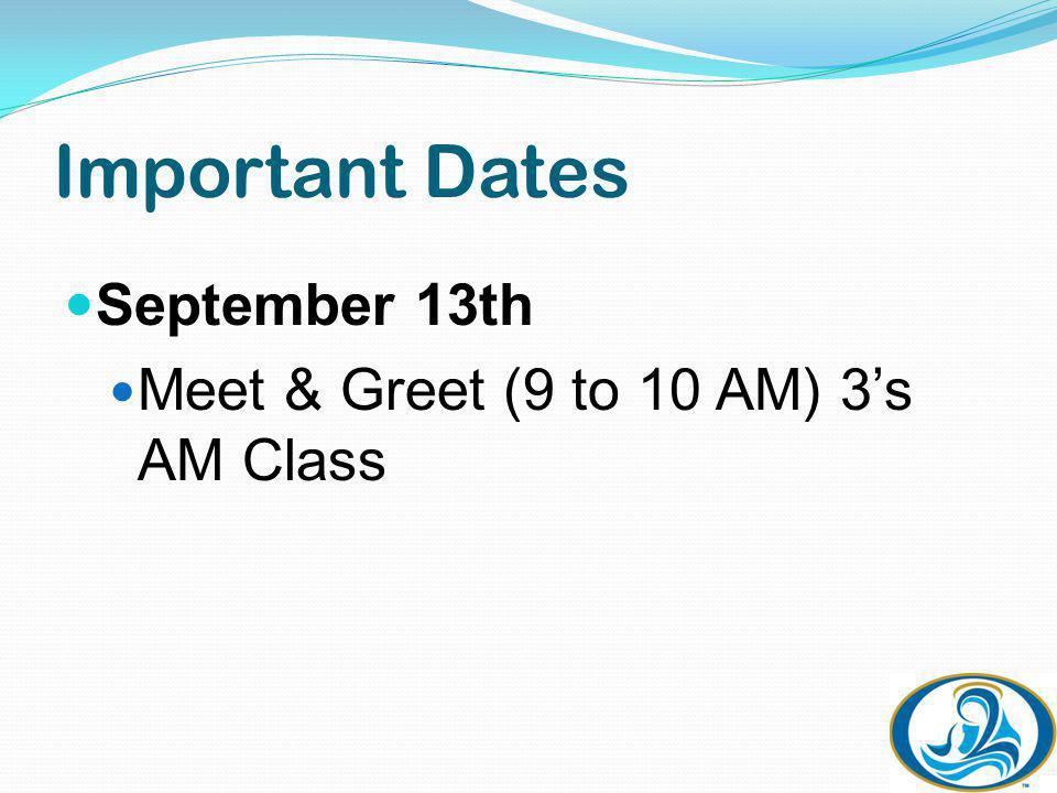 Important Dates September 13th Meet & Greet (9 to 10 AM) 3s AM Class