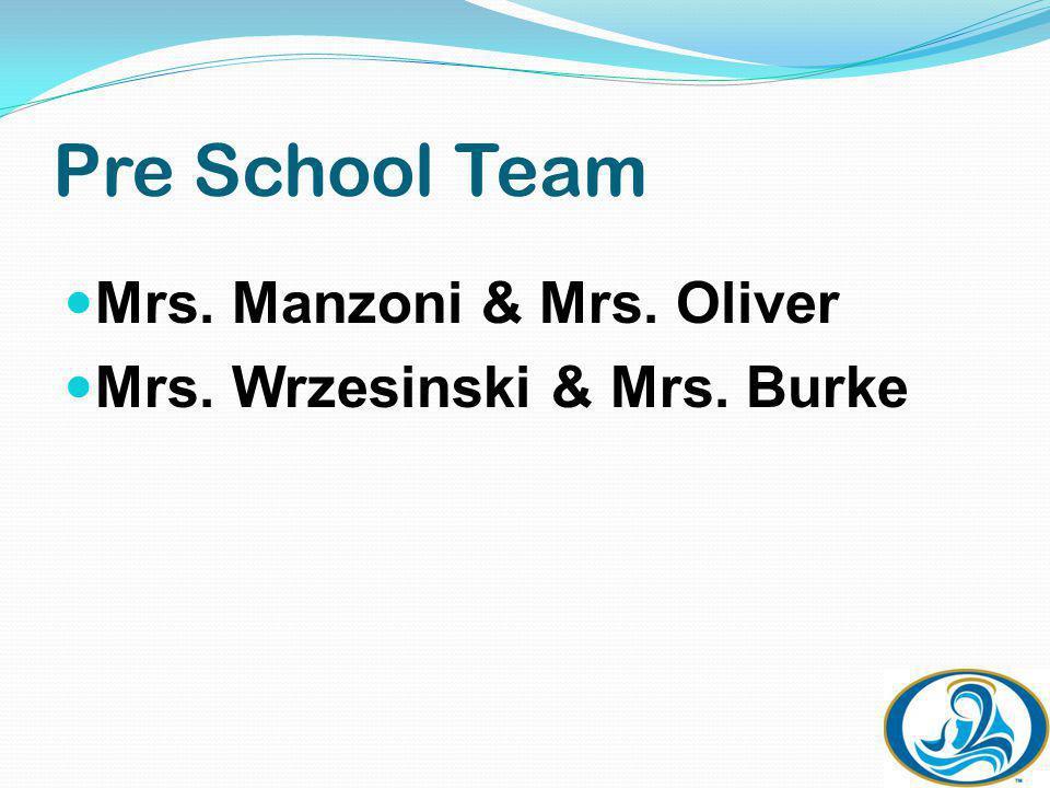 Pre School Team Mrs. Manzoni & Mrs. Oliver Mrs. Wrzesinski & Mrs. Burke