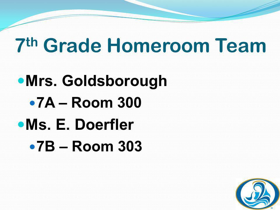 7 th Grade Homeroom Team Mrs. Goldsborough 7A – Room 300 Ms. E. Doerfler 7B – Room 303