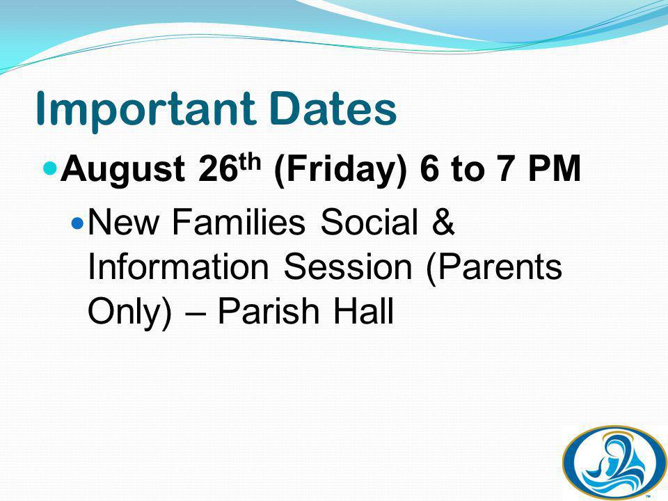 Important Dates August 26 th (Friday) 6 to 7 PM New Families Social & Information Session (Parents Only) – Parish Hall