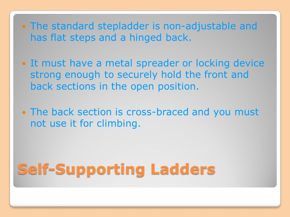 Self-Supporting Ladders The standard stepladder is non-adjustable and has flat steps and a hinged back. It must have a metal spreader or locking devic