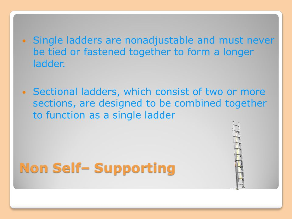 Non Self– Supporting Single ladders are nonadjustable and must never be tied or fastened together to form a longer ladder. Sectional ladders, which co