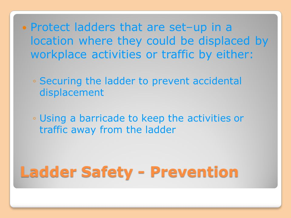 Ladder Safety - Prevention Protect ladders that are set–up in a location where they could be displaced by workplace activities or traffic by either: S