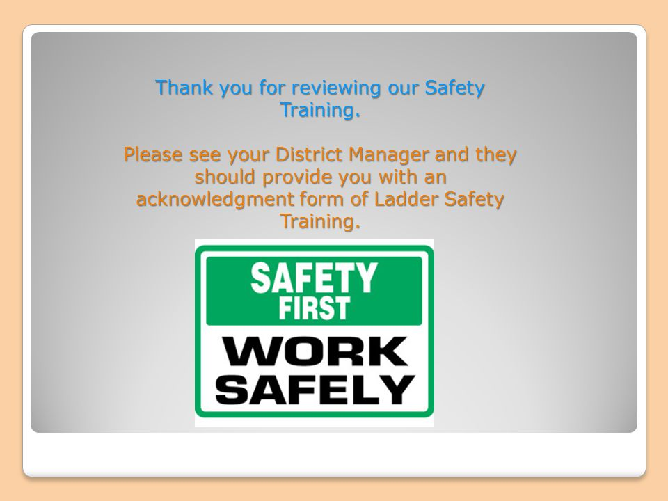 Thank you for reviewing our Safety Training. Please see your District Manager and they should provide you with an acknowledgment form of Ladder Safety