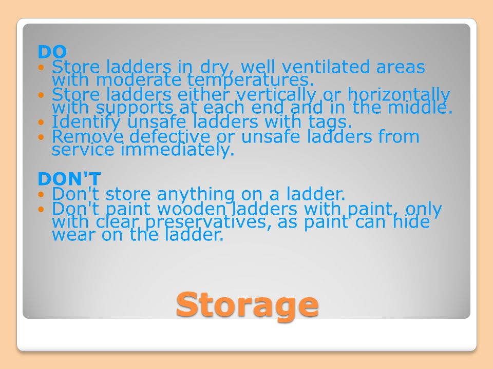 Storage DO Store ladders in dry, well ventilated areas with moderate temperatures. Store ladders either vertically or horizontally with supports at ea