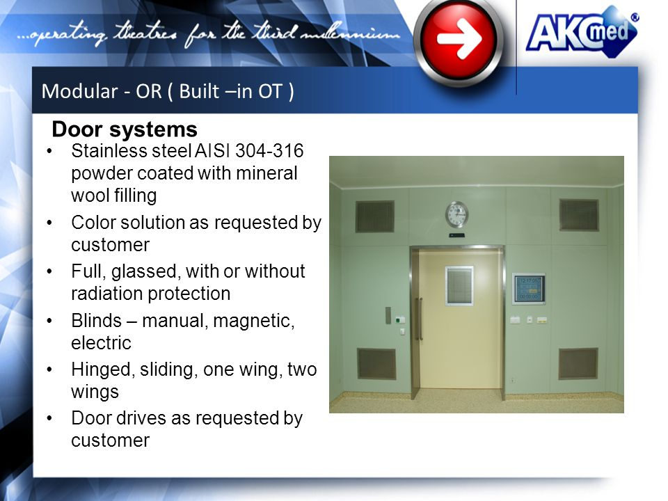 Stainless steel AISI 304-316 powder coated with mineral wool filling Color solution as requested by customer Full, glassed, with or without radiation protection Blinds – manual, magnetic, electric Hinged, sliding, one wing, two wings Door drives as requested by customer Door systems Modular - OR ( Built –in OT )