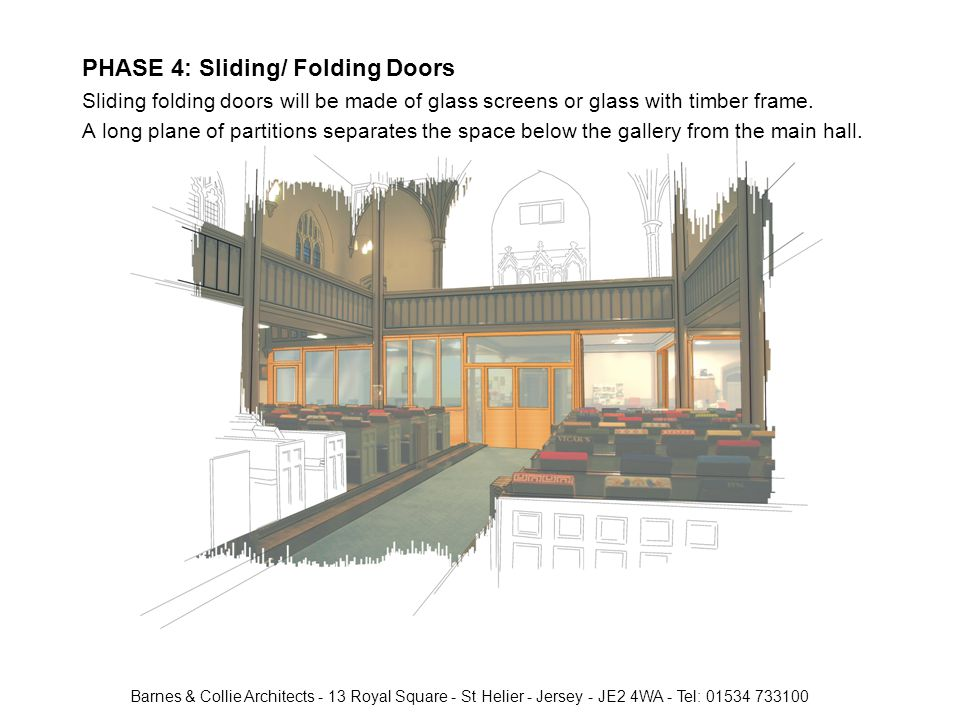 Barnes & Collie Architects - 13 Royal Square - St Helier - Jersey - JE2 4WA - Tel: 01534 733100 PHASE 4: Sliding/ Folding Doors Sliding folding doors will be made of glass screens or glass with timber frame.