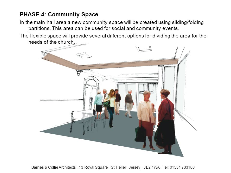 Barnes & Collie Architects - 13 Royal Square - St Helier - Jersey - JE2 4WA - Tel: 01534 733100 PHASE 4: Community Space In the main hall area a new community space will be created using sliding/folding partitions.