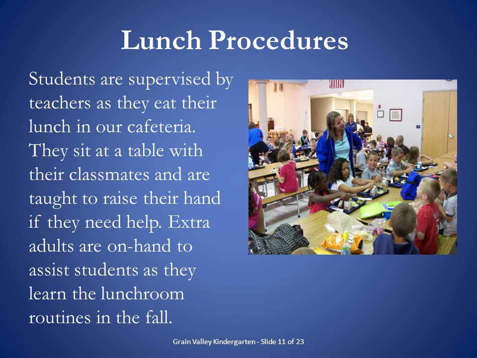 Lunch Procedures Students are supervised by teachers as they eat their lunch in our cafeteria. They sit at a table with their classmates and are taugh