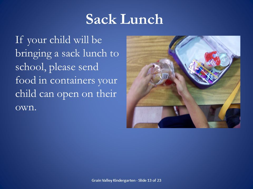 Sack Lunch If your child will be bringing a sack lunch to school, please send food in containers your child can open on their own. Grain Valley Kinder