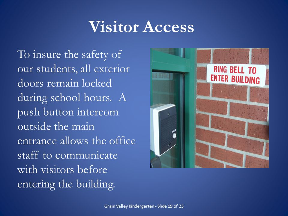 Visitor Access To insure the safety of our students, all exterior doors remain locked during school hours. A push button intercom outside the main ent