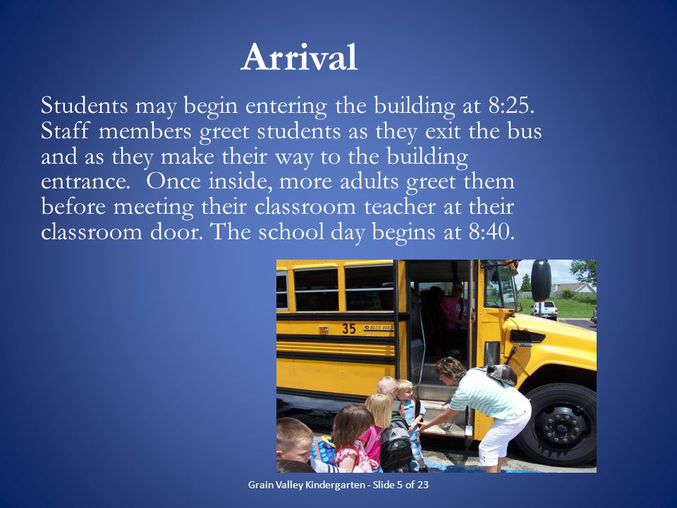 Arrival Students may begin entering the building at 8:25. Staff members greet students as they exit the bus and as they make their way to the building