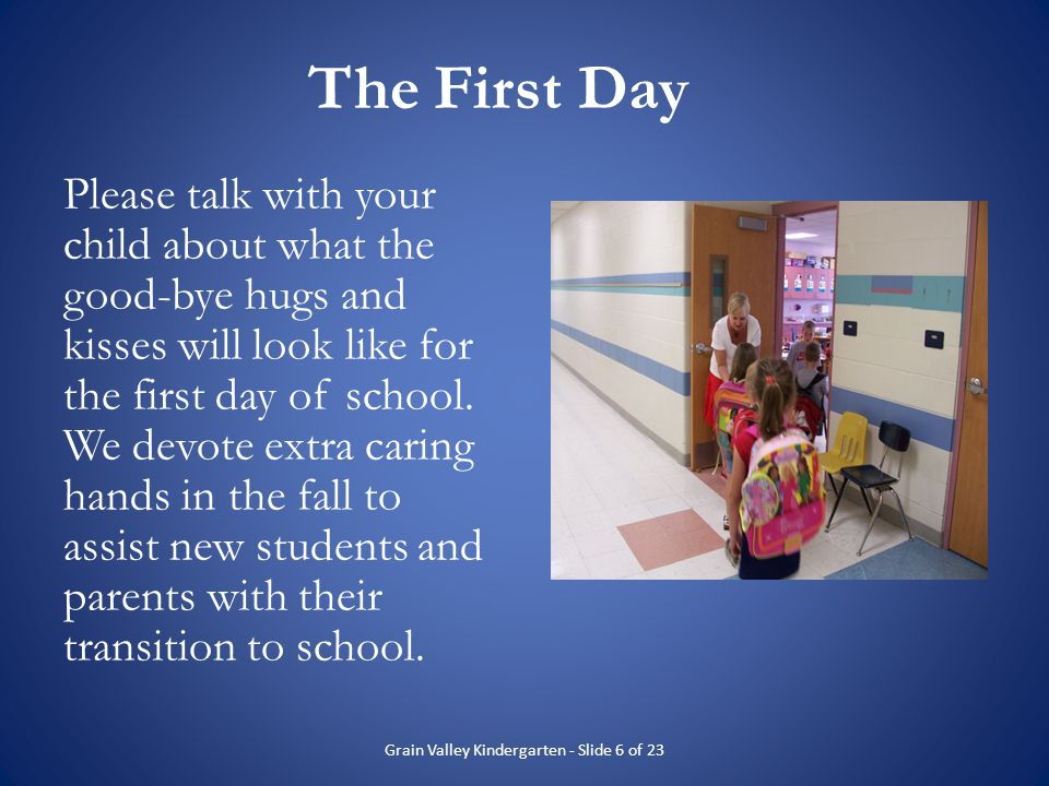 The First Day Please talk with your child about what the good-bye hugs and kisses will look like for the first day of school. We devote extra caring h