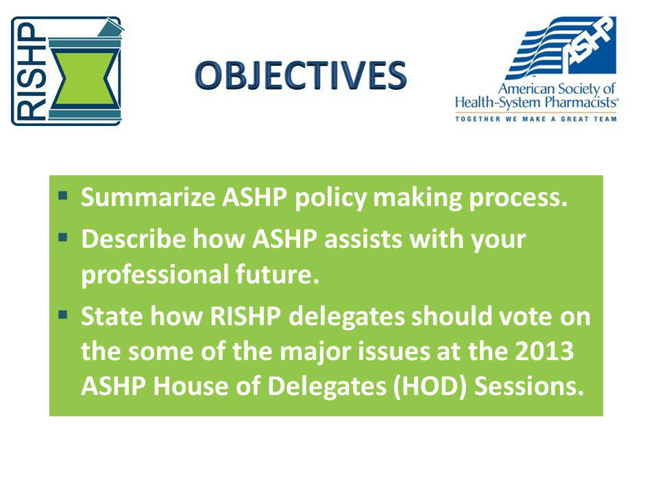 Summarize ASHP policy making process. Describe how ASHP assists with your professional future. State how RISHP delegates should vote on the some of th