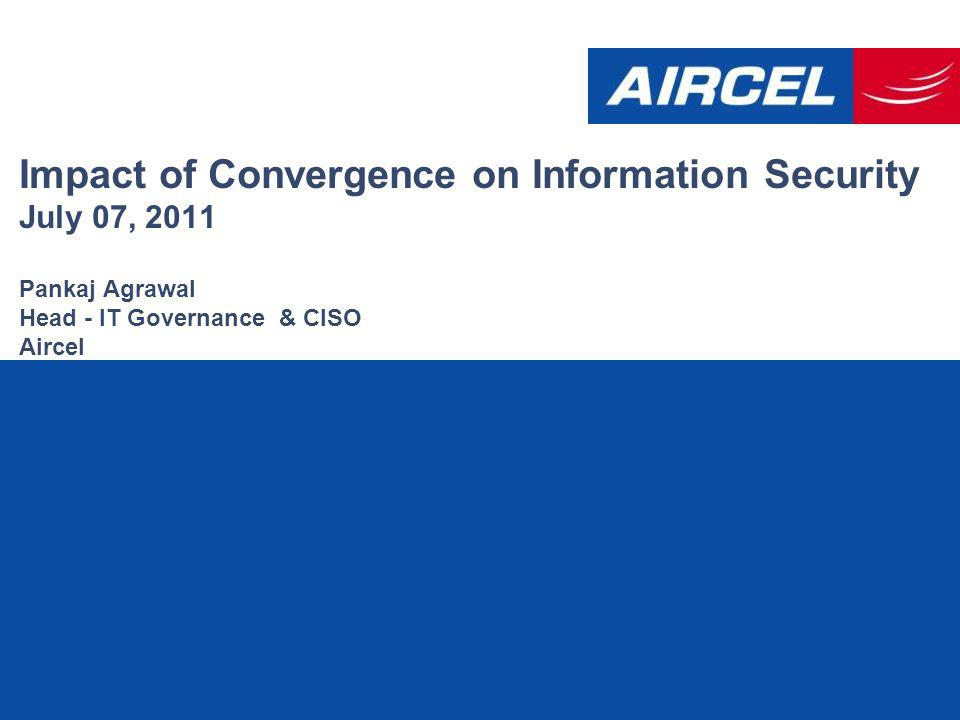 Impact of Convergence on Information Security July 07, 2011 Pankaj Agrawal Head - IT Governance & CISO Aircel