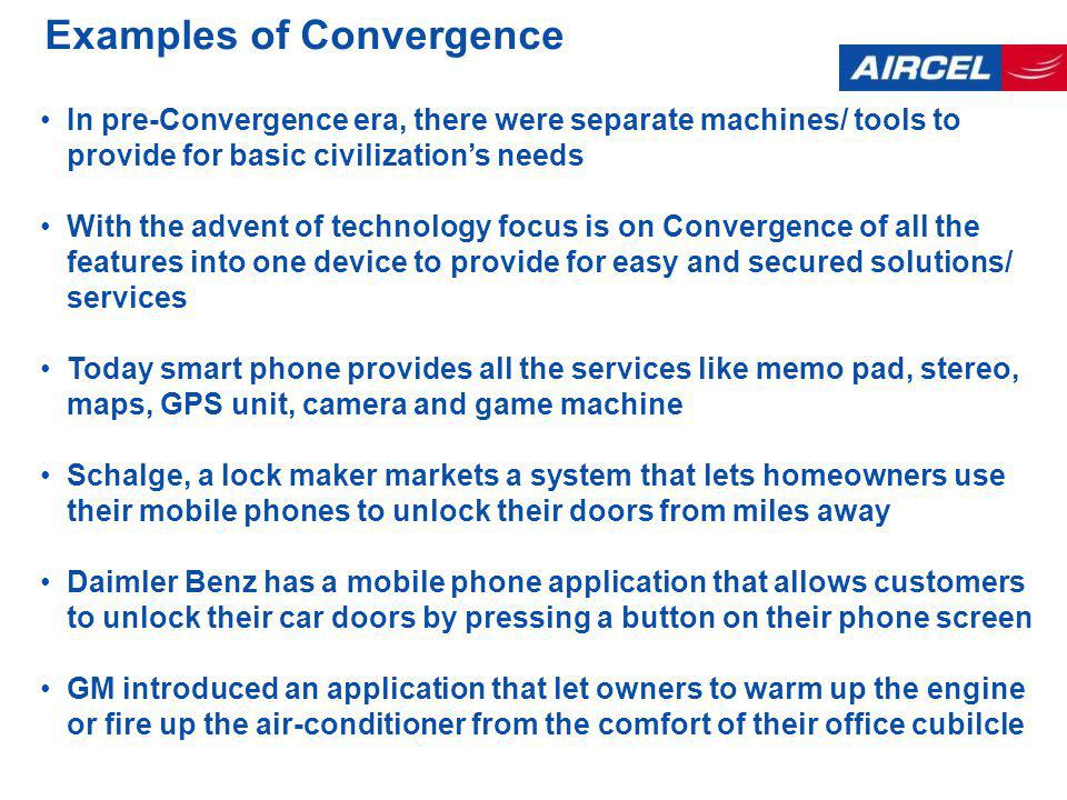 Examples of Convergence In pre-Convergence era, there were separate machines/ tools to provide for basic civilizations needs With the advent of technology focus is on Convergence of all the features into one device to provide for easy and secured solutions/ services Today smart phone provides all the services like memo pad, stereo, maps, GPS unit, camera and game machine Schalge, a lock maker markets a system that lets homeowners use their mobile phones to unlock their doors from miles away Daimler Benz has a mobile phone application that allows customers to unlock their car doors by pressing a button on their phone screen GM introduced an application that let owners to warm up the engine or fire up the air-conditioner from the comfort of their office cubilcle