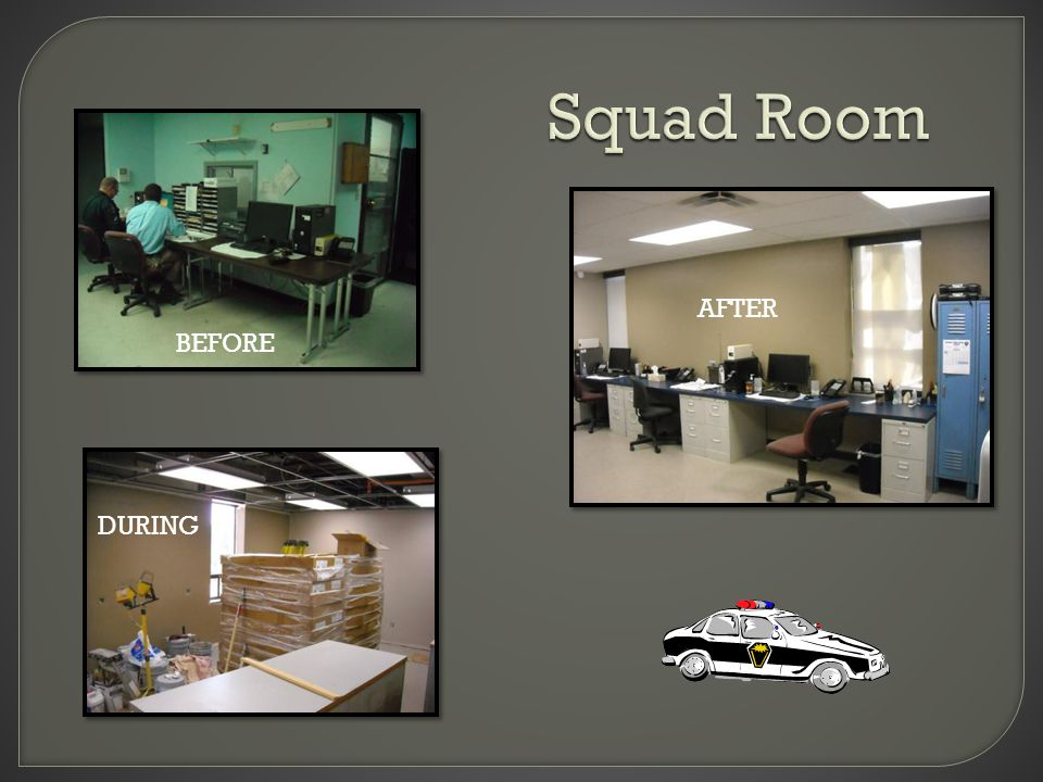 Squad Room BEFORE A F T E R DURING BEFORE AFTER