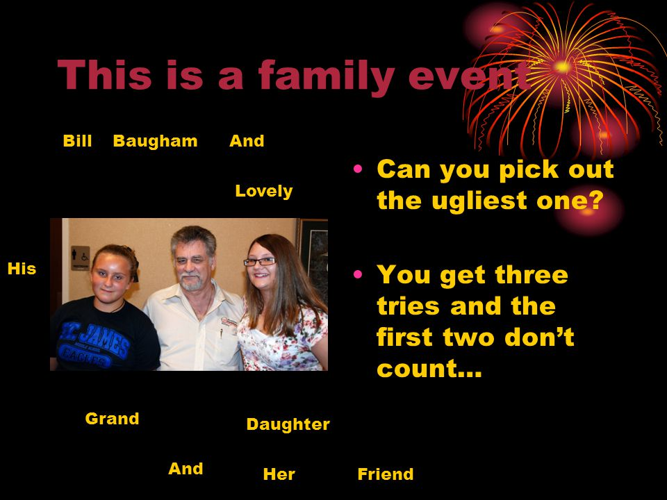 This is a family event Can you pick out the ugliest one? You get three tries and the first two dont count… Bill Baugham And His Lovely Grand Daughter