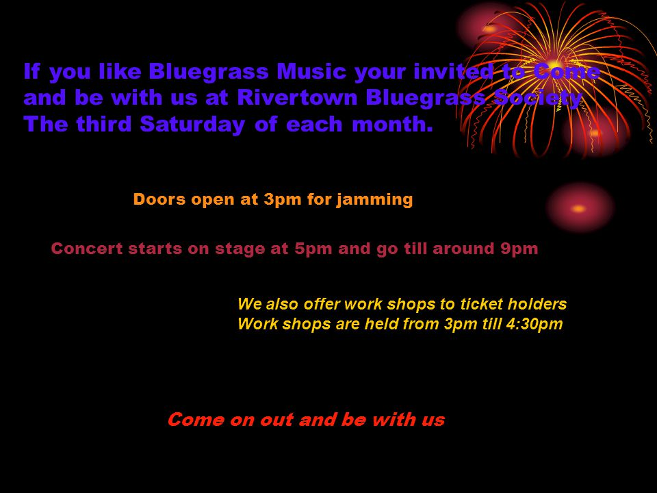 If you like Bluegrass Music your invited to Come and be with us at Rivertown Bluegrass Society The third Saturday of each month. Doors open at 3pm for
