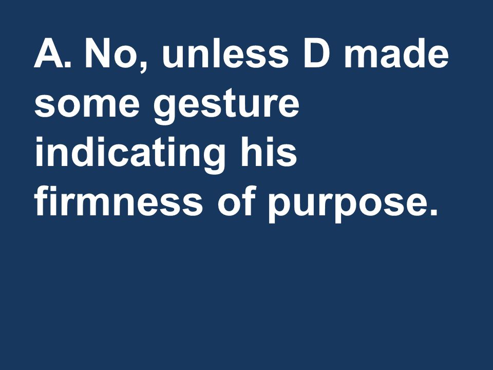 A.No, unless D made some gesture indicating his firmness of purpose.