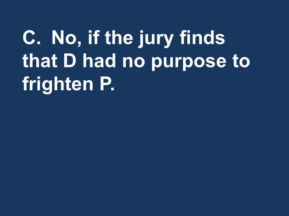 C.No, if the jury finds that D had no purpose to frighten P.