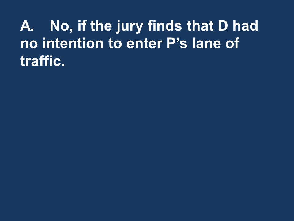 A.No, if the jury finds that D had no intention to enter Ps lane of traffic.