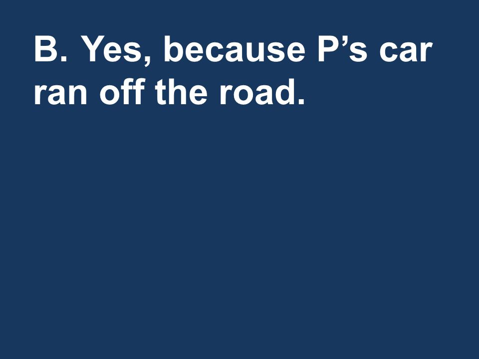 B.Yes, because Ps car ran off the road.