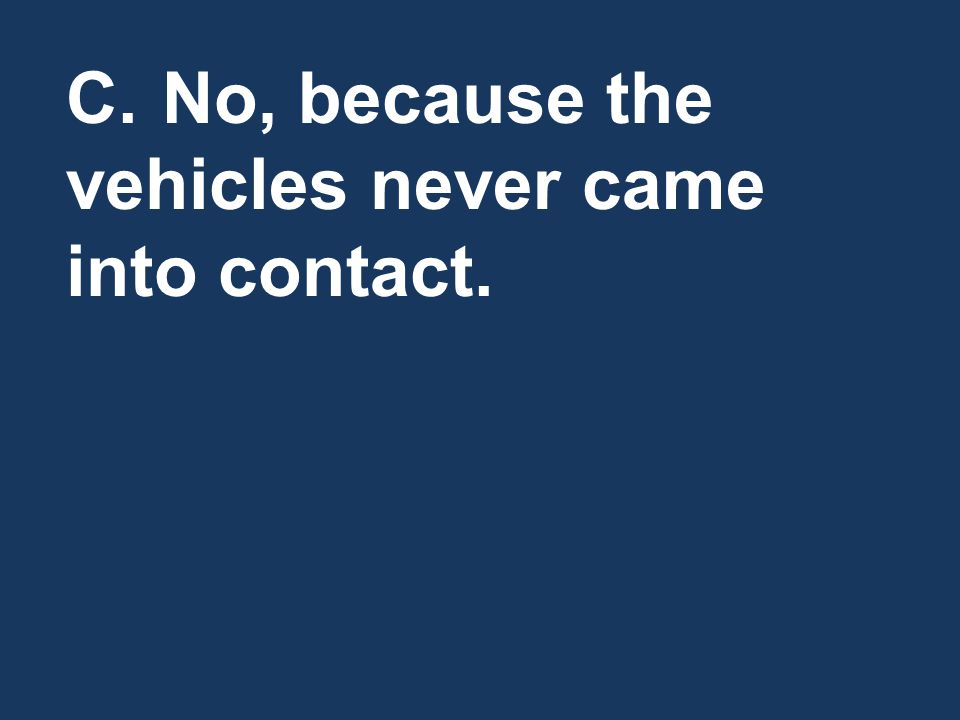 C.No, because the vehicles never came into contact.