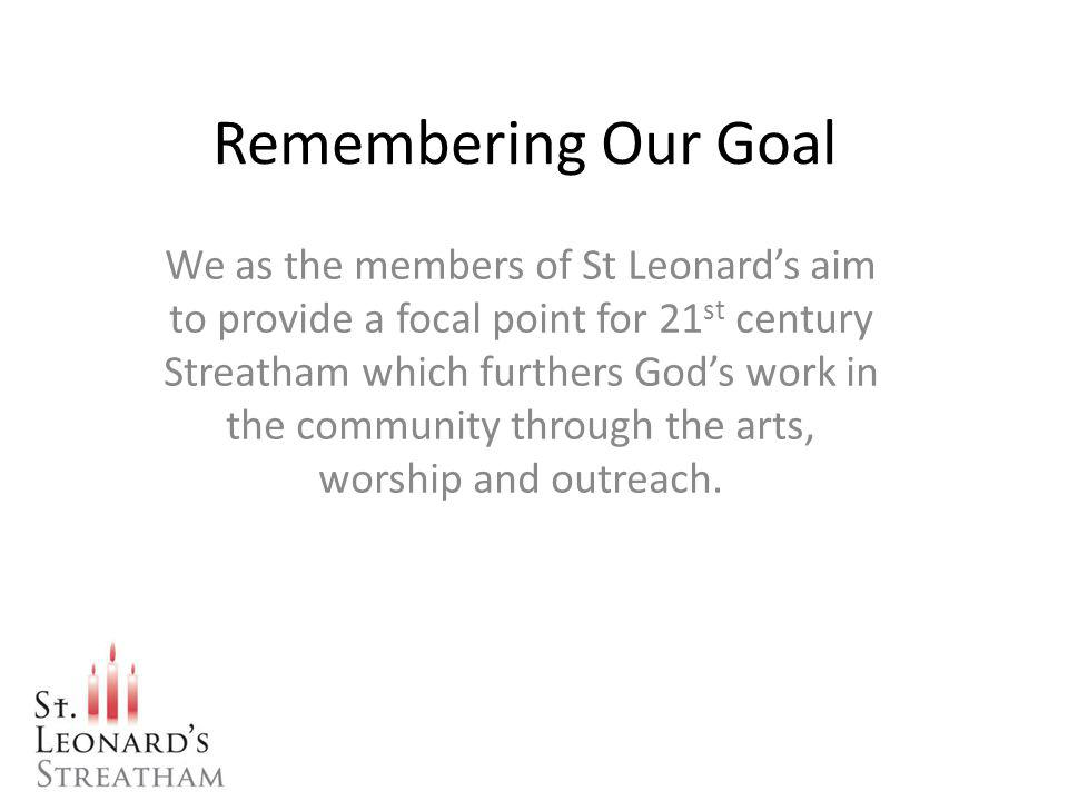 Remembering Our Goal We as the members of St Leonards aim to provide a focal point for 21 st century Streatham which furthers Gods work in the community through the arts, worship and outreach.