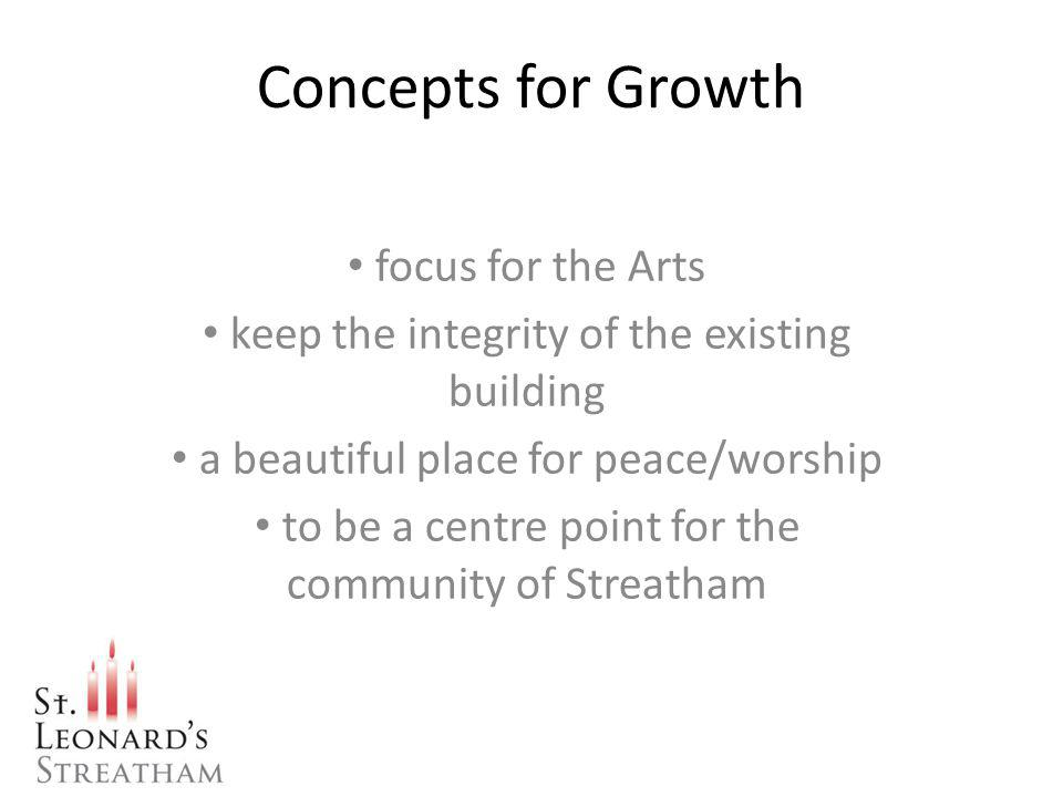 Concepts for Growth focus for the Arts keep the integrity of the existing building a beautiful place for peace/worship to be a centre point for the community of Streatham