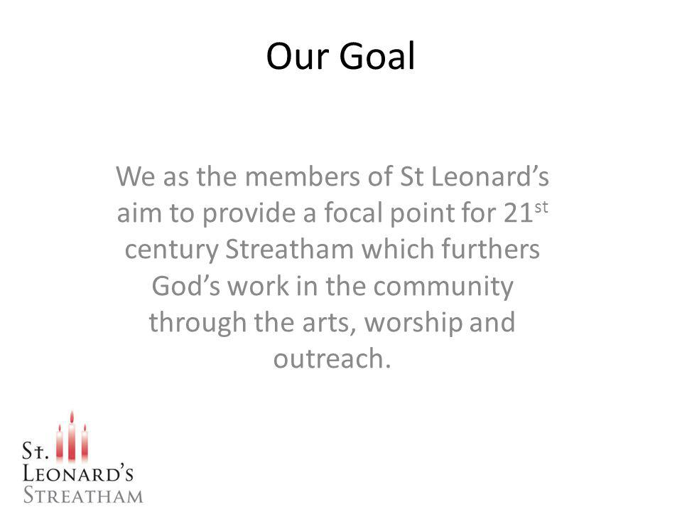Our Goal We as the members of St Leonards aim to provide a focal point for 21 st century Streatham which furthers Gods work in the community through the arts, worship and outreach.