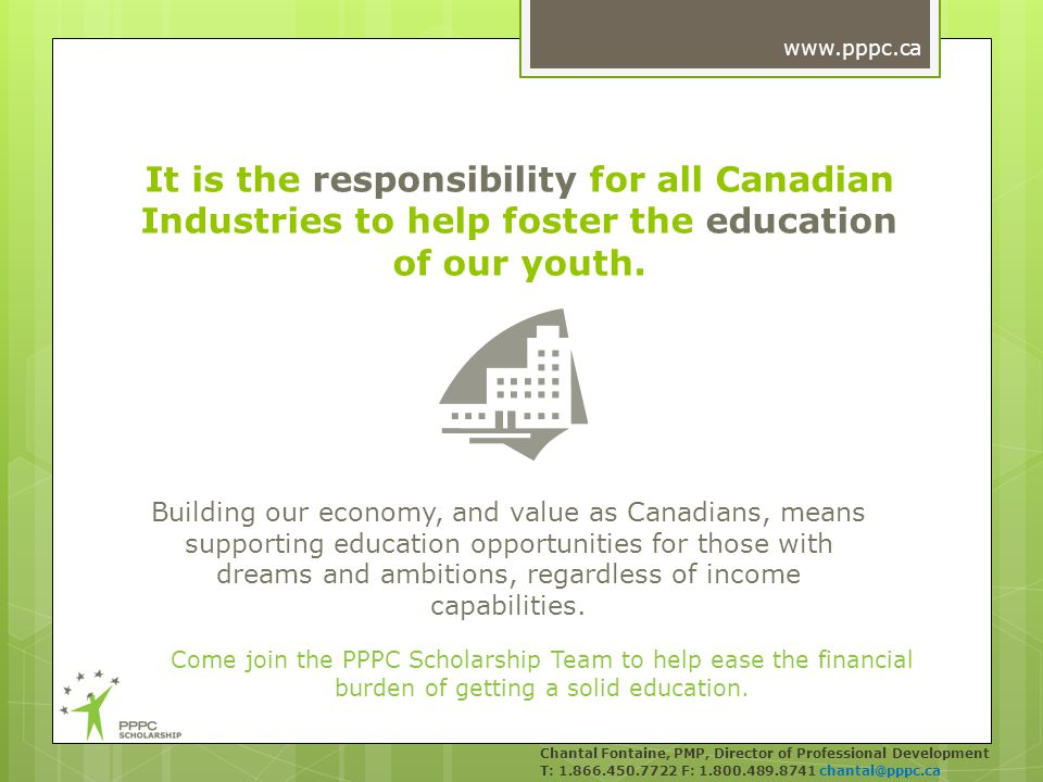 Introducing the PPPC Scholarship Program Chantal Fontaine, PMP, Director of Professional Development T: 1.866.450.7722 F: 1.800.489.8741 chantal@pppc.ca www.pppc.ca A means by which aspiring students can receive the support they need to ensure theyre valuable contributors to your business and the national economy.