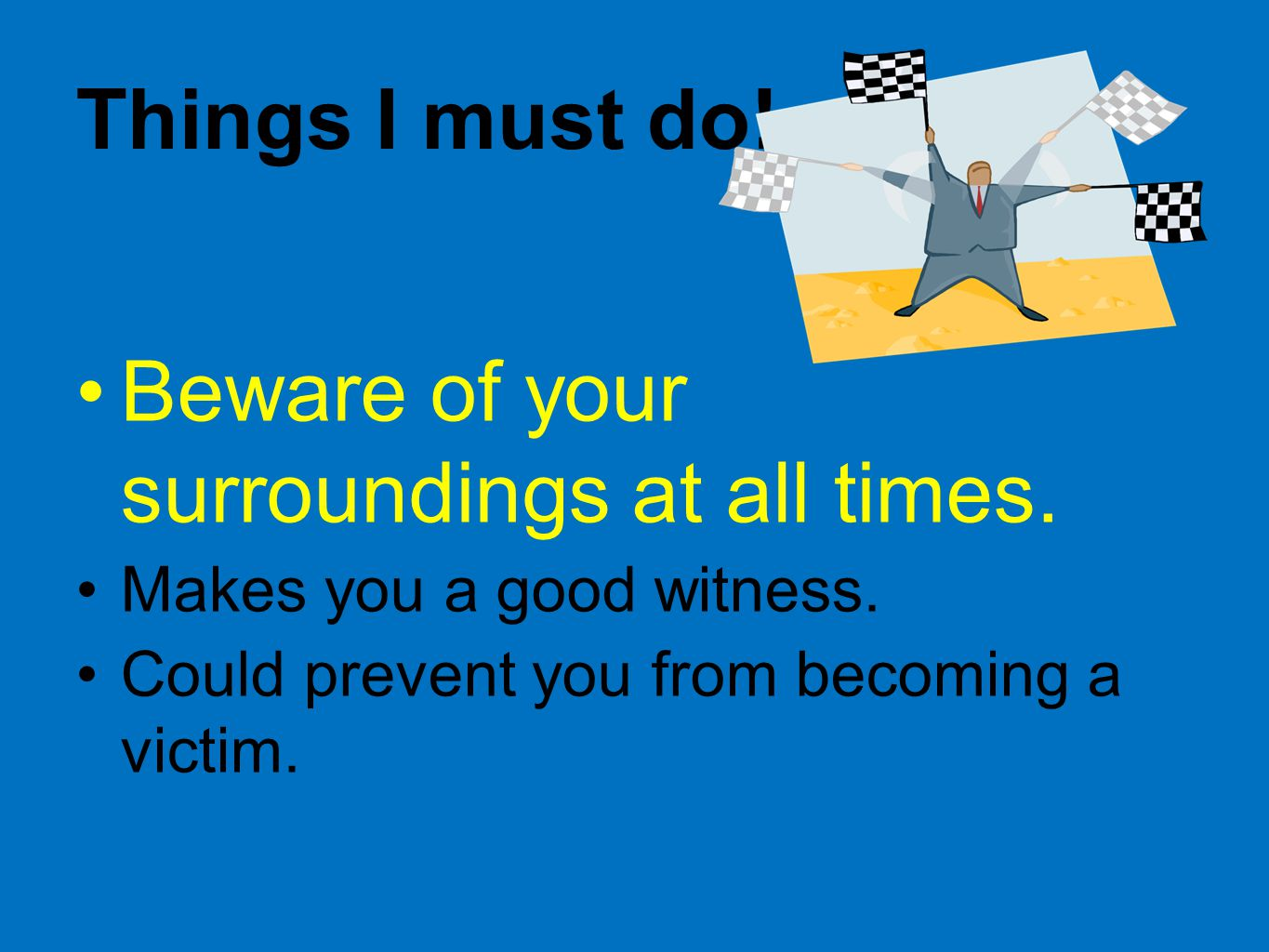 Things I must do.Beware of your surroundings at all times.
