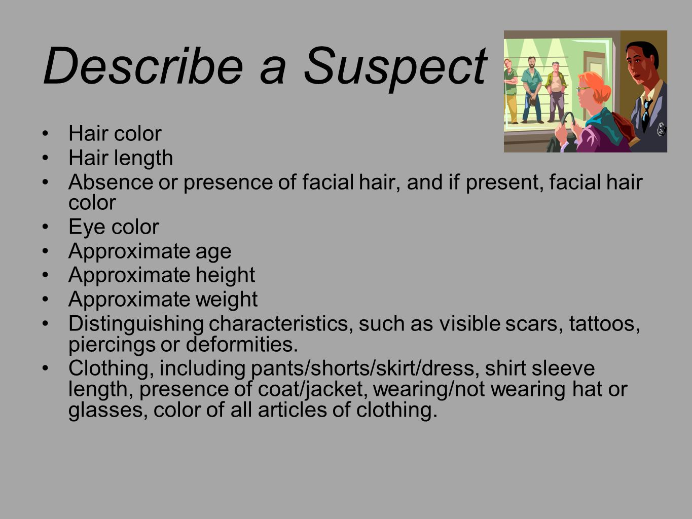 Describe a Suspect Hair color Hair length Absence or presence of facial hair, and if present, facial hair color Eye color Approximate age Approximate height Approximate weight Distinguishing characteristics, such as visible scars, tattoos, piercings or deformities.