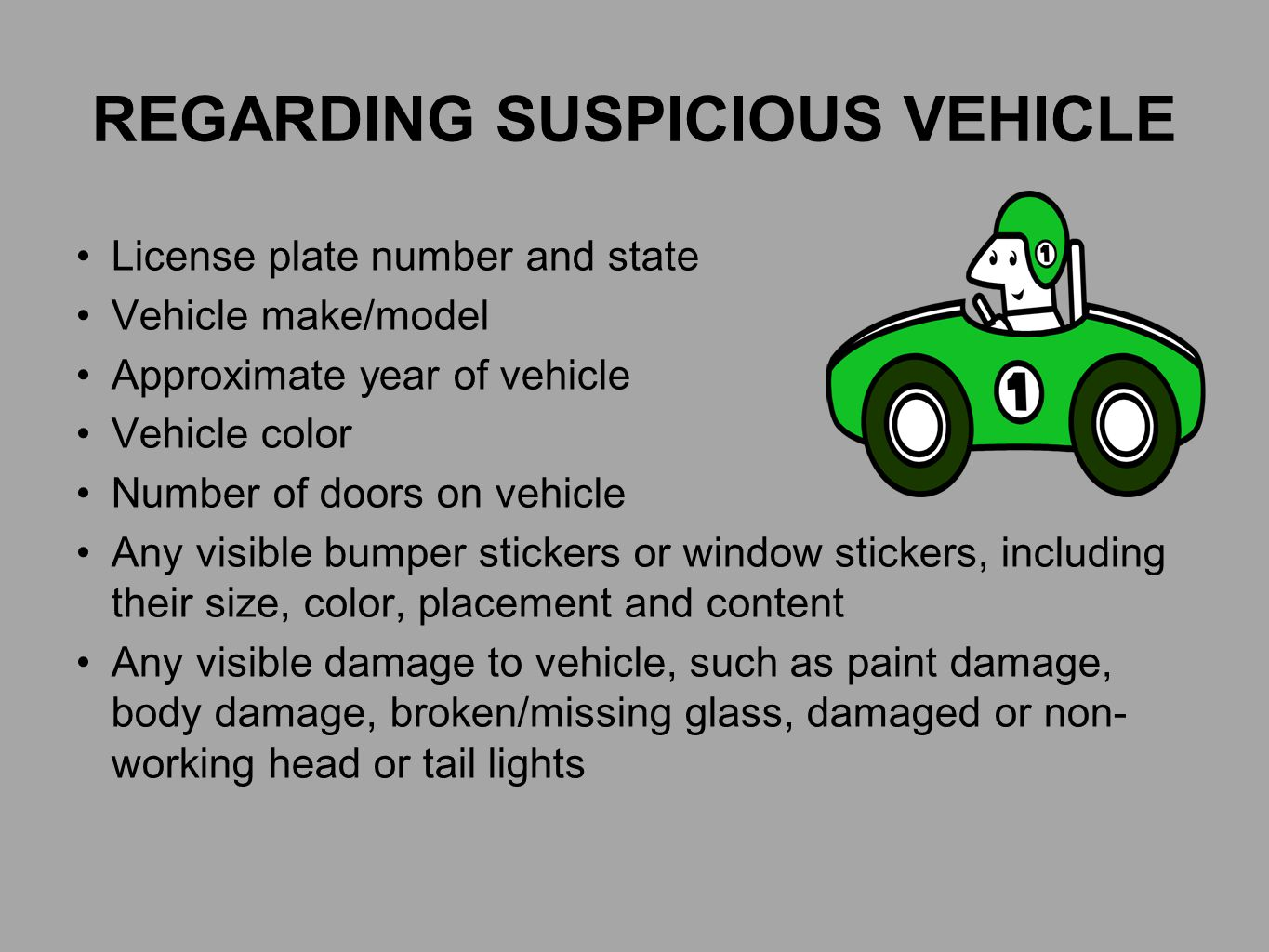REGARDING SUSPICIOUS VEHICLE License plate number and state Vehicle make/model Approximate year of vehicle Vehicle color Number of doors on vehicle Any visible bumper stickers or window stickers, including their size, color, placement and content Any visible damage to vehicle, such as paint damage, body damage, broken/missing glass, damaged or non- working head or tail lights