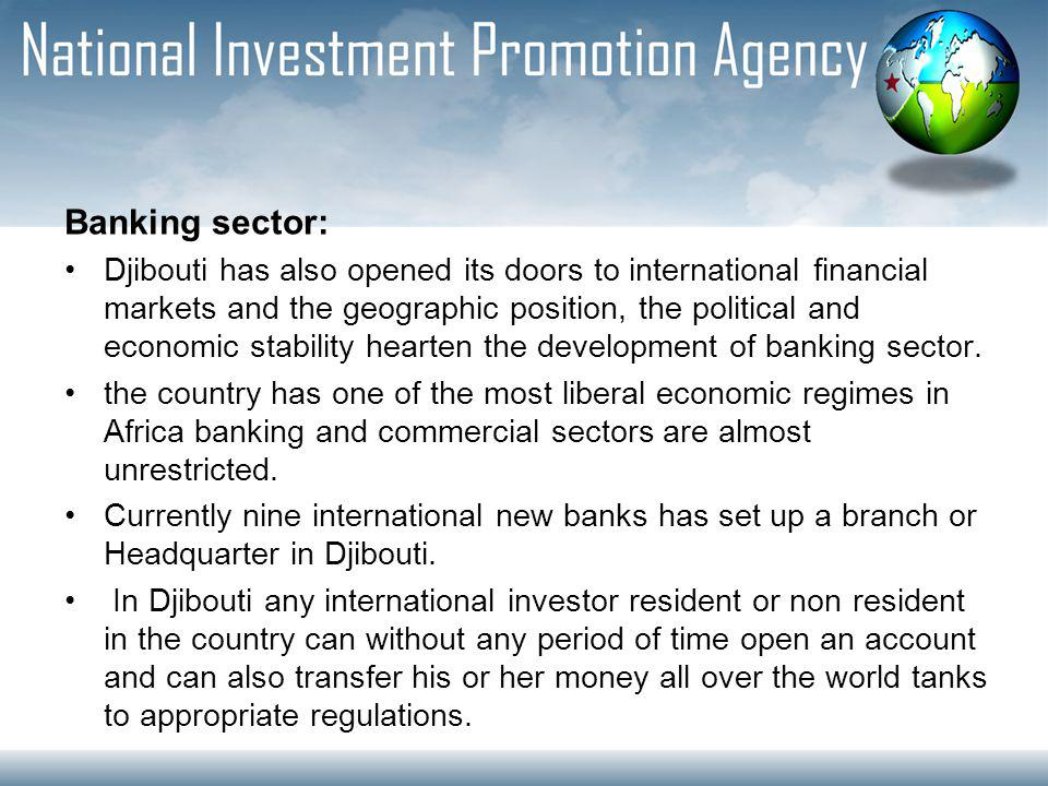 Banking sector: Djibouti has also opened its doors to international financial markets and the geographic position, the political and economic stability hearten the development of banking sector.