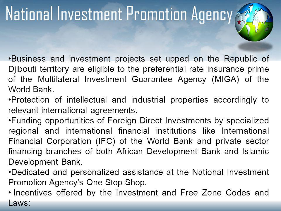 Business and investment projects set upped on the Republic of Djibouti territory are eligible to the preferential rate insurance prime of the Multilateral Investment Guarantee Agency (MIGA) of the World Bank.