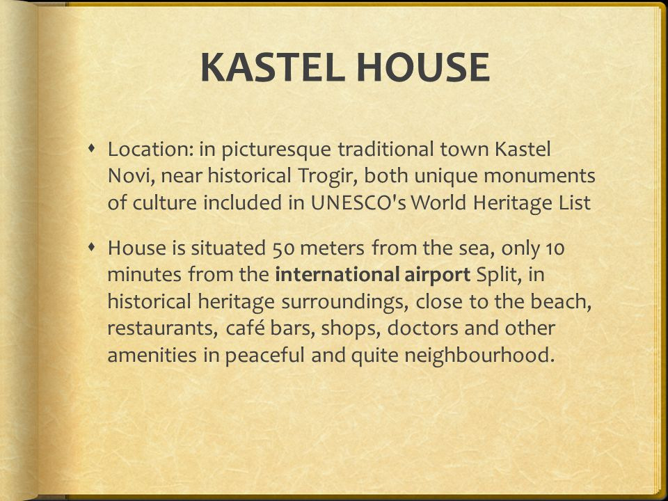 KASTEL HOUSE Location: in picturesque traditional town Kastel Novi, near historical Trogir, both unique monuments of culture included in UNESCO s World Heritage List House is situated 50 meters from the sea, only 10 minutes from the international airport Split, in historical heritage surroundings, close to the beach, restaurants, café bars, shops, doctors and other amenities in peaceful and quite neighbourhood.