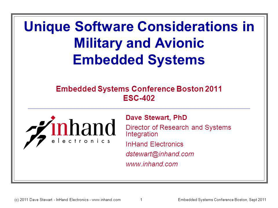 (c) 2011 Dave Stewart - InHand Electronics - www.inhand.comEmbedded Systems Conference Boston, Sept 20111 Unique Software Considerations in Military and Avionic Embedded Systems Embedded Systems Conference Boston 2011 ESC-402 Dave Stewart, PhD Director of Research and Systems Integration InHand Electronics dstewart@inhand.com www.inhand.com