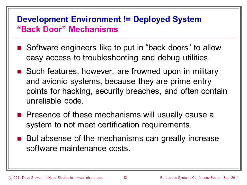 (c) 2011 Dave Stewart - InHand Electronics - www.inhand.comEmbedded Systems Conference Boston, Sept 201113 Development Environment != Deployed System Back Door Mechanisms Software engineers like to put in back doors to allow easy access to troubleshooting and debug utilities.