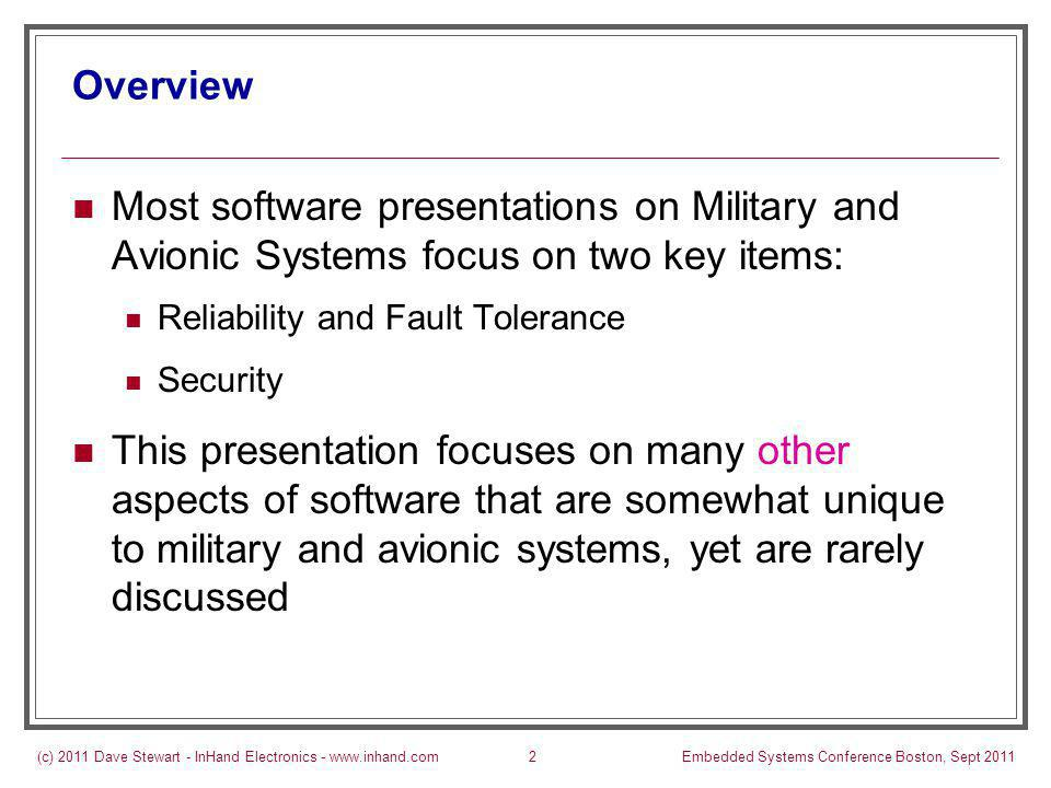(c) 2011 Dave Stewart - InHand Electronics - www.inhand.comEmbedded Systems Conference Boston, Sept 20112 Overview Most software presentations on Military and Avionic Systems focus on two key items: Reliability and Fault Tolerance Security This presentation focuses on many other aspects of software that are somewhat unique to military and avionic systems, yet are rarely discussed