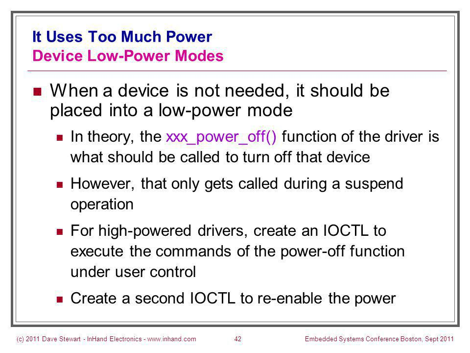 (c) 2011 Dave Stewart - InHand Electronics - www.inhand.comEmbedded Systems Conference Boston, Sept 201142 It Uses Too Much Power Device Low-Power Modes When a device is not needed, it should be placed into a low-power mode In theory, the xxx_power_off() function of the driver is what should be called to turn off that device However, that only gets called during a suspend operation For high-powered drivers, create an IOCTL to execute the commands of the power-off function under user control Create a second IOCTL to re-enable the power