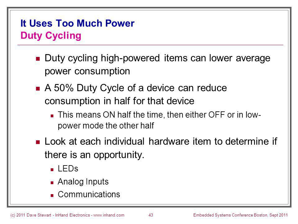 (c) 2011 Dave Stewart - InHand Electronics - www.inhand.comEmbedded Systems Conference Boston, Sept 201143 It Uses Too Much Power Duty Cycling Duty cycling high-powered items can lower average power consumption A 50% Duty Cycle of a device can reduce consumption in half for that device This means ON half the time, then either OFF or in low- power mode the other half Look at each individual hardware item to determine if there is an opportunity.