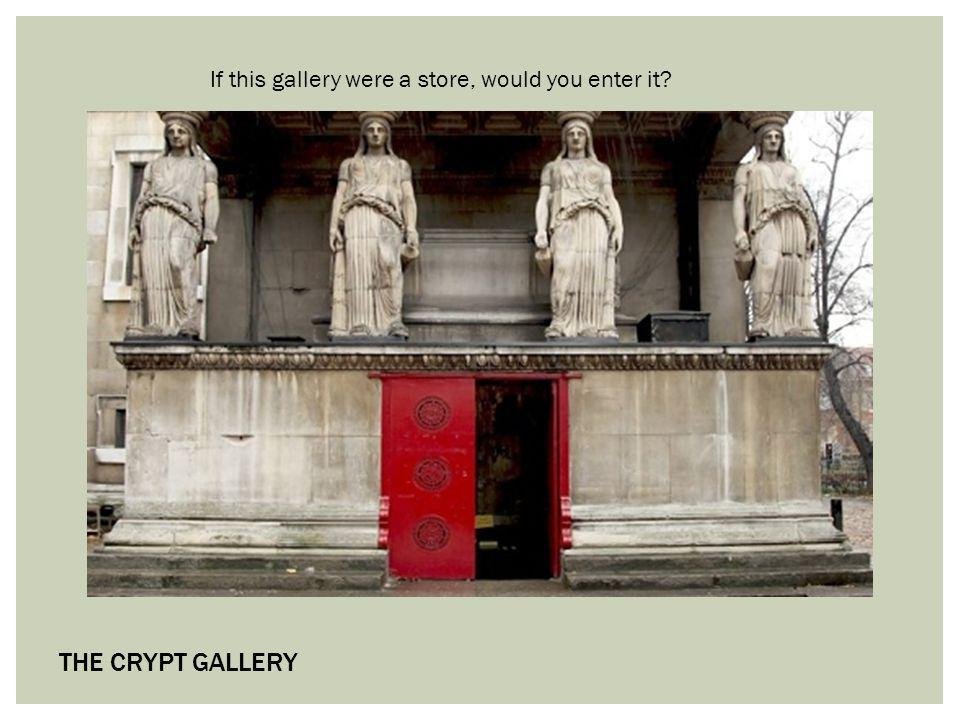 THE CRYPT GALLERY If this gallery were a store, would you enter it?