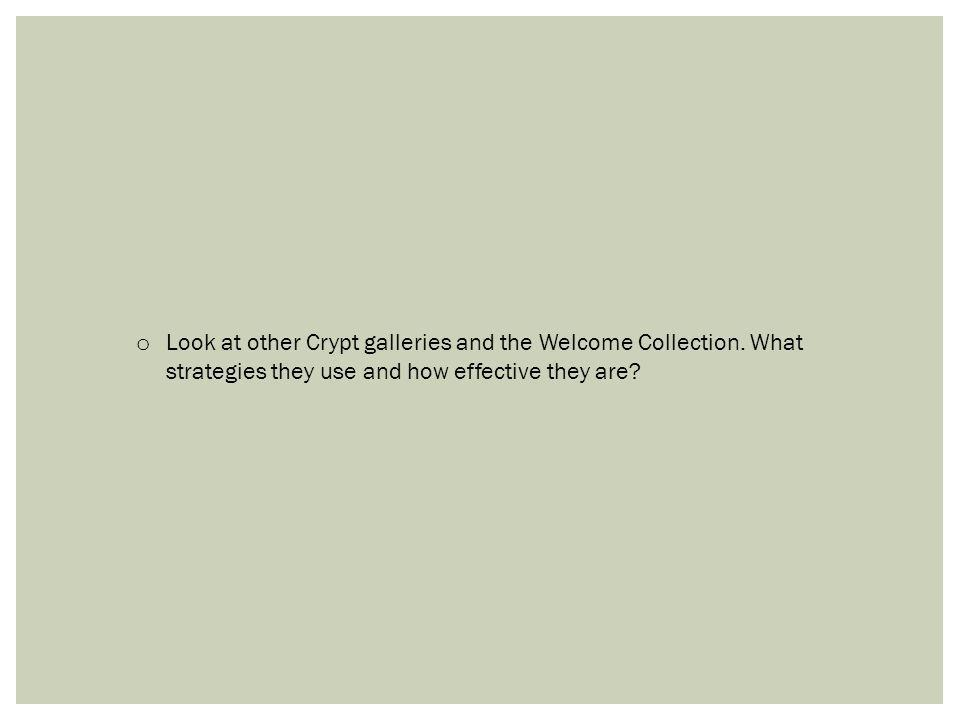 o Look at other Crypt galleries and the Welcome Collection. What strategies they use and how effective they are?