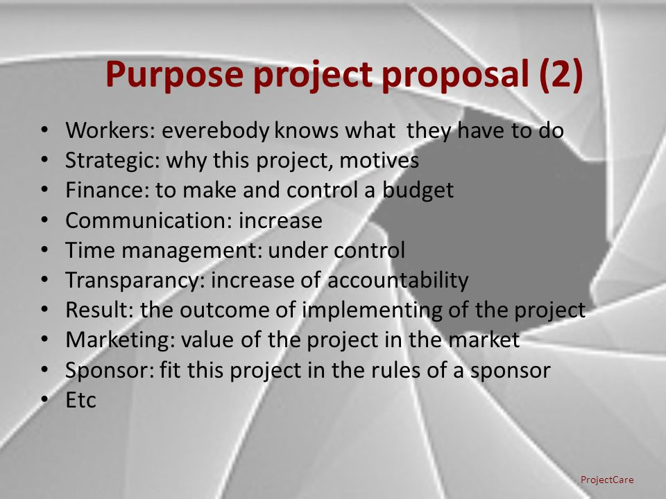 Workers: everebody knows what they have to do Strategic: why this project, motives Finance: to make and control a budget Communication: increase Time management: under control Transparancy: increase of accountability Result: the outcome of implementing of the project Marketing: value of the project in the market Sponsor: fit this project in the rules of a sponsor Etc Purpose project proposal (2) ProjectCare